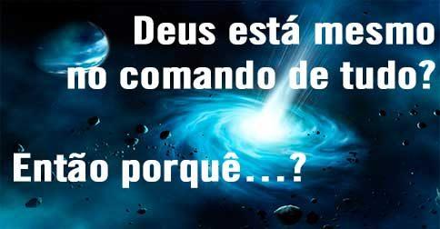 Deus está mesmo no comando de tudo? Então porquê…?