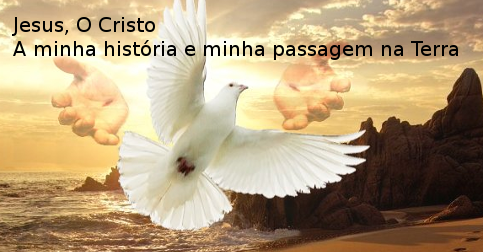 Jesus, O Cristo - A minha história e minha passagem na Terra
